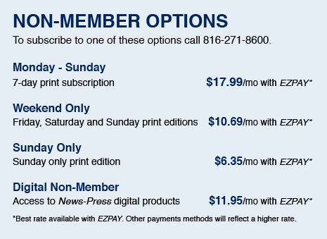 NON-MEMBER OPTIONS - To subscribe to one of these options call 816-271-8600. - Monday-Sunday/7-day print subscription: 17.99/mo with EZPAY | Wednesday & Sunday/Wednesday and Sunday print editions: $10.69/mo with EZPAY | Sunday Only/Sunday only print edition: $6.35/mo with EZPAY | Digital Only/Access to News-Press eEdition $11.95/mo with EZPay